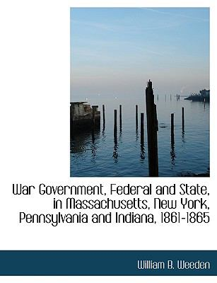 War Government, Federal and State, in Massachusetts, New York, Pennsylvania and Indiana, 1861-1865 9781115175715