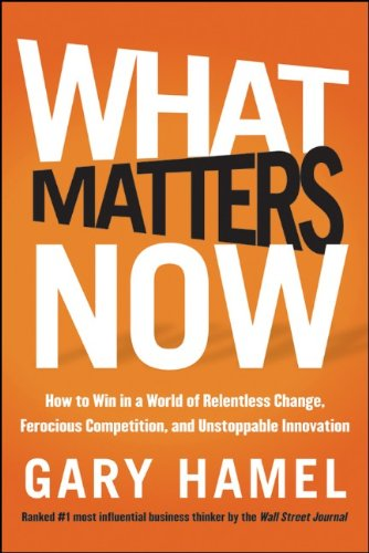 What Matters Now: How to Win in a World of Relentless Change, Ferocious Competition, and Unstoppable Innovation 9781118120828
