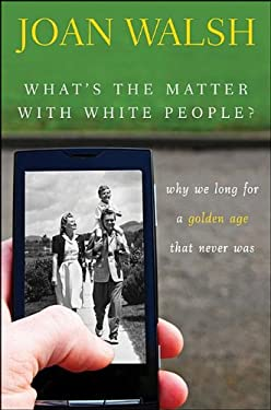 What's the Matter with White People?: Why We Long for a Golden Age That Never Was 9781118141069