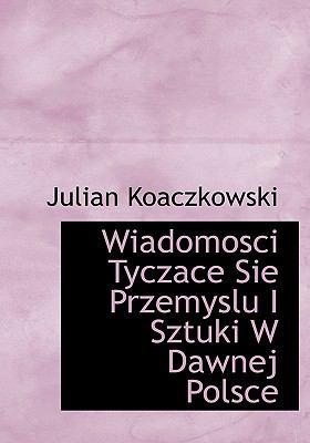 Wiadomosci Tyczace Sie Przemyslu I Sztuki W Dawnej Polsce 9781116432206