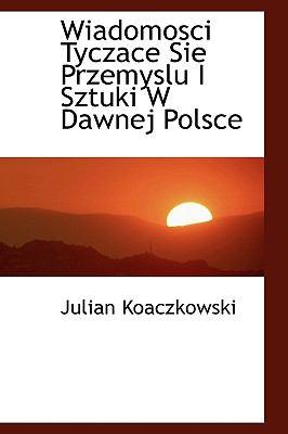 Wiadomosci Tyczace Sie Przemyslu I Sztuki W Dawnej Polsce 9781116432213