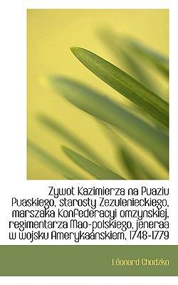 Zywot Kazimierza Na Puaziu Puaskiego, Starosty Zezulenieckiego, Marszaka Konfederacyi Omzynskiej, Re 9781117547152