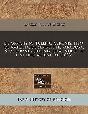 de Officiis M. Tullii Ciceronis. Item, de Amicitia, de Senectute, Paradoxa, & de Somni Scipionis: Cum Indice in Fini Libri Adjuncto. (1683) 9781117760933