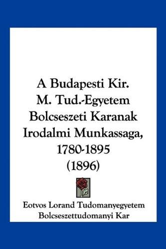 A Budapesti Kir. M. Tud.-Egyetem Bolcseszeti Karanak Irodalmi Munkassaga, 1780-1895 (1896) 9781120110107
