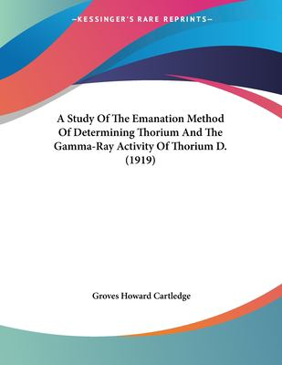 A study of the emanation method of determining thorium Groves Howard. Cartledge