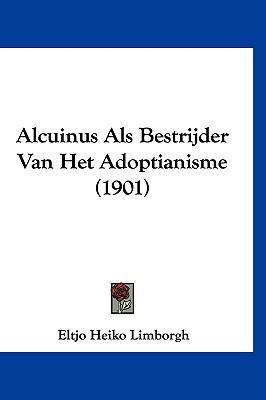 Alcuinus ALS Bestrijder Van Het Adoptianisme (1901) 9781120524324