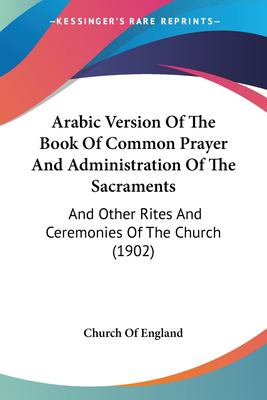 Arabic Version of the Book of Common Prayer and Administration of the Sacraments: And Other Rites and Ceremonies of the Church (1902) 9781120157348