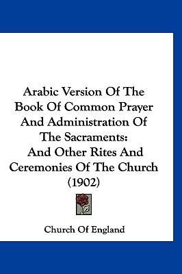 Arabic Version of the Book of Common Prayer and Administration of the Sacraments: And Other Rites and Ceremonies of the Church (1902) 9781120261557