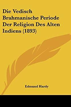 Die Vedisch Brahmanische Periode Der Religion Des Alten Indiens (1893) 9781120466433