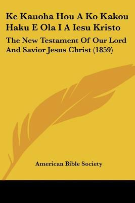 Ke Kauoha Hou a Ko Kakou Haku E Ola I a Iesu Kristo: The New Testament of Our Lord and Savior Jesus Christ (1859) 9781120967619