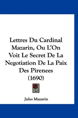 Lettres Du Cardinal Mazarin, Ou L'On Voit Le Secret de La Negotiation de La Paix Des Pirenees (1690) 9781120084965