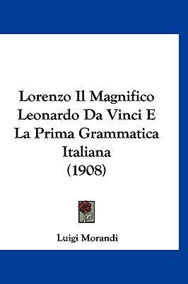 Lorenzo Il Magnifico Leonardo Da Vinci E La Prima Grammatica Italiana (1908) 9781120536785
