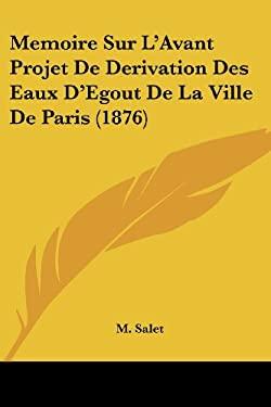Memoire Sur L'Avant Projet de Derivation Des Eaux D'Egout de La Ville de Paris (1876) 9781120410108
