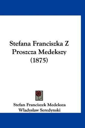 Stefana Franciszka Z Proszcza Medekszy (1875) 9781120103413