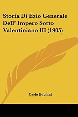 Storia Di Ezio Generale Dell' Impero Sotto Valentiniano III (1905) 9781120455802