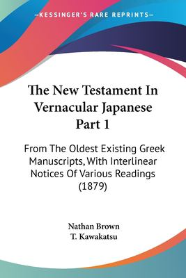 The New Testament in Vernacular Japanese Part 1: From the Oldest Existing Greek Manuscripts, with Interlinear Notices of Various Readings (1879) 9781120969132