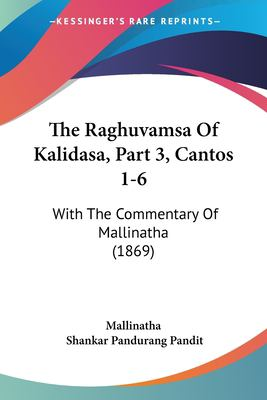 The Raghuvamsa of Kalidasa, Part 3, Cantos 1-6: With the Commentary of Mallinatha (1869) 9781120964137