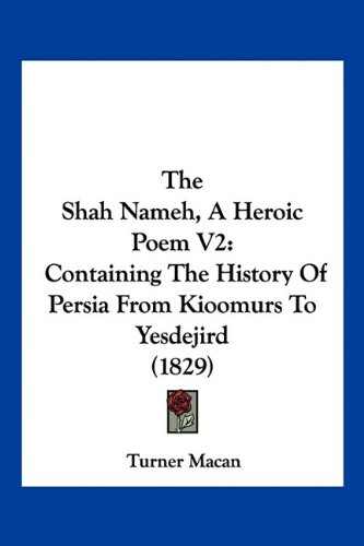 The Shah Nameh, a Heroic Poem V2: Containing the History of Persia from Kioomurs to Yesdejird (1829) 9781120927187