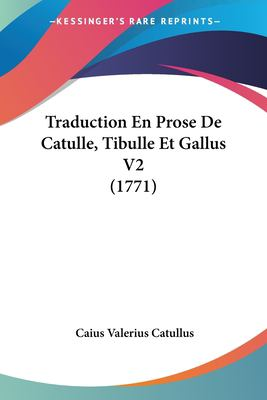 Traduction En Prose de Catulle, Tibulle Et Gallus V2 (1771) 9781120045263