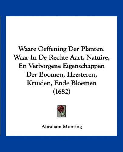 Waare Oeffening Der Planten, Waar in de Rechte Aart, Natuire, En Verborgene Eigenschappen Der Boomen, Heesteren, Kruiden, Ende Bloemen (1682)