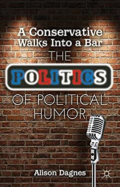 A Conservative Walks Into a Bar: The Politics of Political Humor 9781137262837