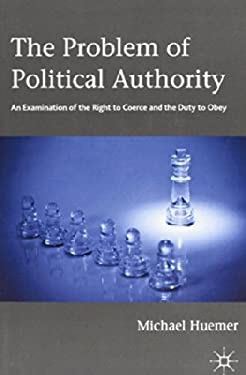 The Problem of Political Authority: An Examination of the Right to Coerce and the Duty to Obey 9781137281654