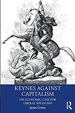 Keynes Against Capitalism (Economics as Social Theory)