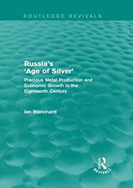 Russia's 'Age of Silver' (Routledge Revivals): Precious-Metal Production and Economic Growth in the Eighteenth Century