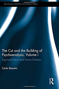 The Cut and the Building of Psychoanalysis, Volume I: Sigmund Freud and Emma Eckstein (Relational Perspectives Book Series)