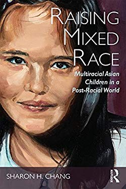 Raising Mixed Race: Multiracial Asian Children in a Post-Racial World