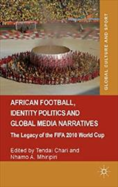 African Football, Identity Politics and Global Media Narratives: The Legacy of the FIFA 2010 World Cup (Global Culture and Sport S 22219014