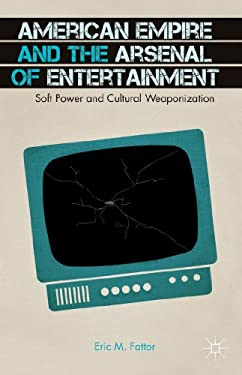 American Empire and the Arsenal of Entertainment: Soft Power and Cultural Weaponization 9781137387264