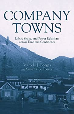 Company Towns: Labor, Space, and Power Relations Across Time and Continents 9781137024664