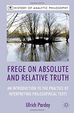 Frege on Absolute and Relative Truth: An Introduction to the Practice of Interpreting Philosophical Texts 9781137012227