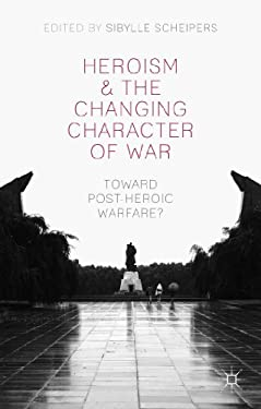 Heroism and the Changing Character of War: Toward Post-Heroic Warfare?