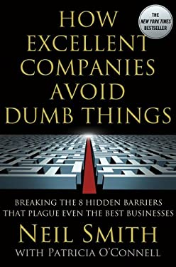 How Excellent Companies Avoid Dumb Things: Breaking the 8 Hidden Barriers That Plague Even the Best Businesses 9781137003065