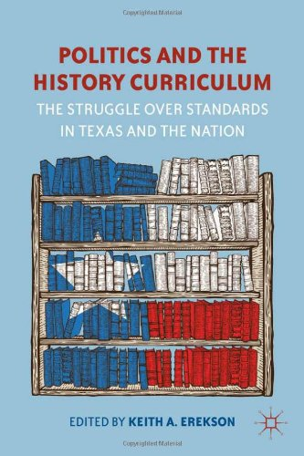 Politics and the History Curriculum: The Struggle Over Standards in Texas and the Nation 9781137008930