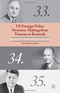 US Foreign Policy Decision-Making from Truman to Kennedy: Responses to International Challenges 9781137294852