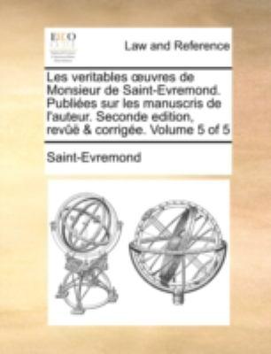 Les Veritables Uvres de Monsieur de Saint-Evremond. Publies Sur Les Manuscris de L'Auteur. Seconde Edition, REV & Corrige. Volume 5 of 5 9781140651345