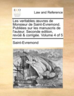 Les Veritables Uvres de Monsieur de Saint-Evremond. Publies Sur Les Manuscris de L'Auteur. Seconde Edition, REV & Corrige. Volume 4 of 5 9781140651352