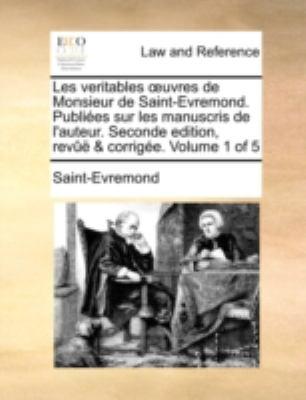 Les Veritables Uvres de Monsieur de Saint-Evremond. Publies Sur Les Manuscris de L'Auteur. Seconde Edition, REV & Corrige. Volume 1 of 5 9781140651383