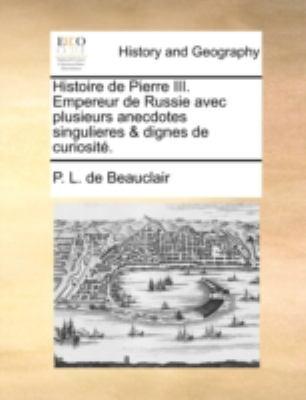 Histoire de Pierre III. Empereur de Russie Avec Plusieurs Anecdotes Singulieres & Dignes de Curiosit. 9781140652540