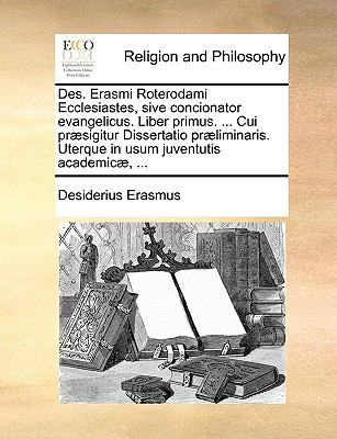 Des. Erasmi Roterodami Ecclesiastes, Sive Concionator Evangelicus. Liber Primus. ... Cui PR]Sigitur Dissertatio PR]Liminaris. Uterque in Usum Juventut 9781140654827