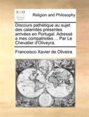 Discours Pathtique Au Sujet Des Calamits Prsentes Arrives En Portugal. Adress a Mes Compatriotes ... Par Le Chevalier D'Oliveyra. 9781140667636