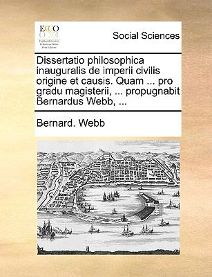 Dissertatio Philosophica Inauguralis de Imperii Civilis Origine Et Causis. Quam ... Pro Gradu Magisterii, ... Propugnabit Bernardus Webb, ... 9781140672586