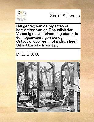 Het Gedrag Van de Regenten of Bestierders Van de Republiek Der Vereenigde Nederlanden Gedurende Den Tegenwoordigen Oorlog. Ontvouwt Door Een Hollandsc 9781140674184