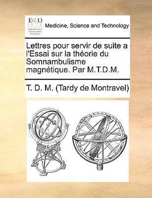 Lettres Pour Servir de Suite A L'Essai Sur La Thorie Du Somnambulisme Magntique. Par M.T.D.M. 9781140675372