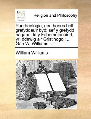 Pantheologia, Neu Hanes Holl Grefyddau'r Byd; Sef y Grefydd Baganaidd y Fahometanaidd, Yr Iddewig A'r Grist'nogol; ... Gan W. Williams. ... 9781140675747