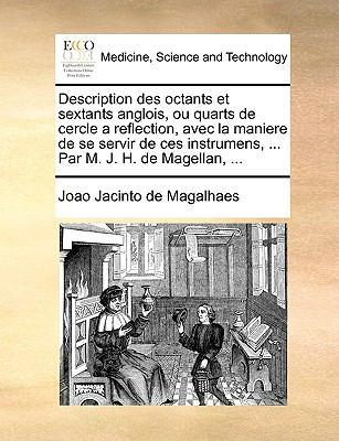 Description Des Octants Et Sextants Anglois, Ou Quarts de Cercle a Reflection, Avec La Maniere de Se Servir de Ces Instrumens, ... Par M. J. H. de Mag 9781140678120