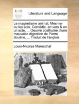 Le Magnetisme Animal, Mesmer Ou Les Sots. Comdie, En Vers & En Un Acte, ... Oeuvre Posthume D'Une Mauvaise Digestion de Pierre Bouline, ... Traduit de 9781140681854